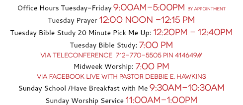 Office Hours Tuesday-Friday 9:00AM-5:00PM By Appointment Tuesday Prayer 12:00 Noon -12:15 PM Tuesday Bible Study 20 Minute Pick Me Up: 12:20PM - 12:40PM Tuesday Bible Study: 7:00 PM 